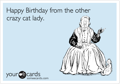 Happy Birthday From The Other Crazy Cat Lady