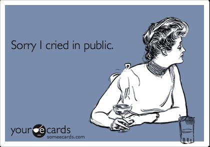 Sorry I cried in public.
