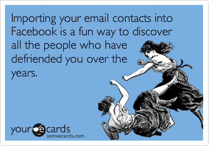 Importing your email contacts into Facebook is a fun way to discover all the people who have defriended you over the years.