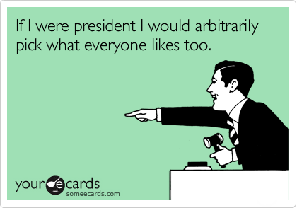 If I were president I would arbitrarily pick what everyone likes too.