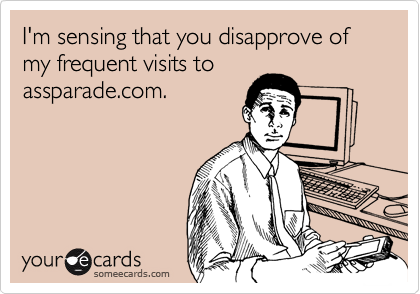 I'm sensing that you disapprove of my frequent visits to
