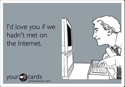 I'd love you if wehadn't met onthe Internet.