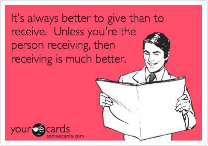 It's always better to give than to receive.  Unless you're theperson receiving, thenreceiving is much better.