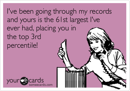 I've been going through my records and yours is the 61st largest I've ever had, placing you in