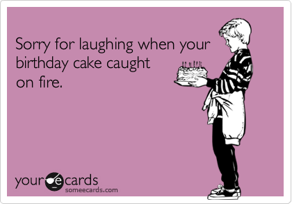 Sorry for laughing when yourbirthday cake caughton fire.