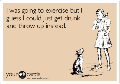 I was going to exercise but I guess I could just get drunk and throw up instead.