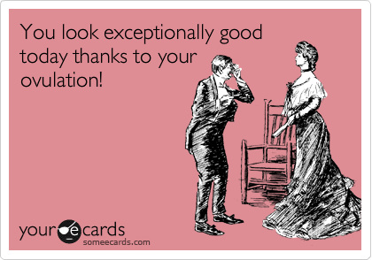 You look exceptionally good today thanks to your ovulation!
