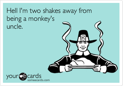 Hell I'm two shakes away from being a monkey's uncle.