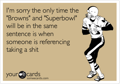 """I'm sorry the only time the """"Browns"""" and """"Superbowl"""" will be in the same sentence is when someone is referencing taking a shit"""