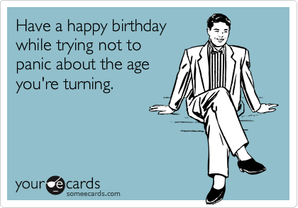 Have a happy birthday  while trying not to  panic about the age  you're turning.