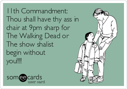 11th Commandment: Thou shall have thy ass in chair at 9pm sharp for The Walking Dead or The show shalist begin without you!!!!