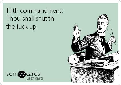 11th commandment:  Thou shall shutith the fuck up.