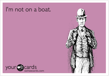 I'm not on a boat.