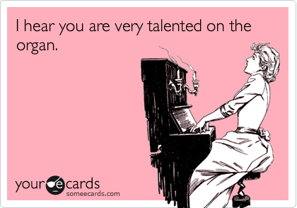 I hear you are very talented on the organ.