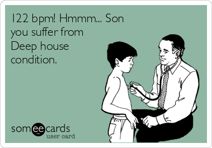 122 bpm! Hmmm... Son you suffer from Deep house condition.