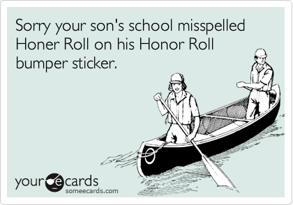 Sorry your son's school misspelled Honer Roll on his Honor Roll bumper sticker.