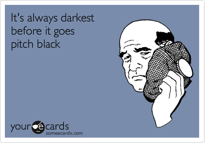 It's always darkestbefore it goes pitch black