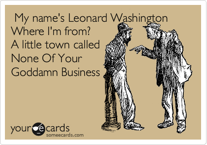 My name's Leonard Washington Where I'm from? A little town called  None Of Your Goddamn Business