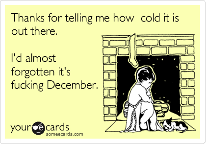 Thanks for telling me how  cold it is out there.  