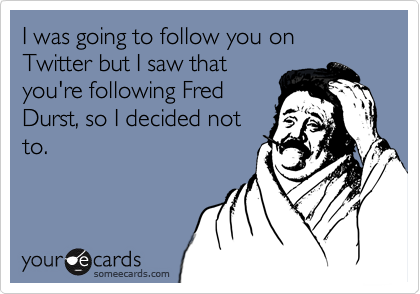 I was going to follow you on Twitter but I saw thatyou're following FredDurst, so I decided notto.