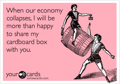 When our economycollapses, I will bemore than happyto share mycardboard boxwith you.