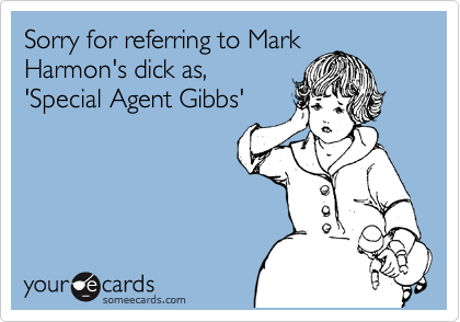 Sorry for referring to Mark Harmon's dick as, 'Special Agent Gibbs'