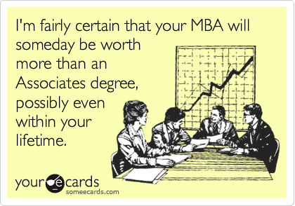 I'm fairly certain that your MBA will someday be worthmore than an Associates degree,possibly even within yourlifetime.