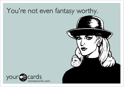 You're not even fantasy worthy.