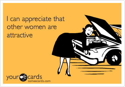 I can appreciate thatother women areattractive