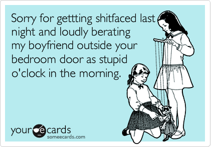 Sorry for gettting shitfaced lastnight and loudly beratingmy boyfriend outside yourbedroom door as stupido'clock in the morning.