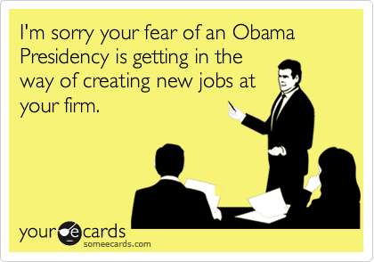 I'm sorry your fear of an Obama Presidency is getting in theway of creating new jobs atyour firm.