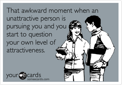 That awkward moment when an unattractive person is pursuing you and you start to question your own level of attractiveness.