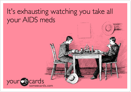 It's exhausting watching you take all your AIDS meds