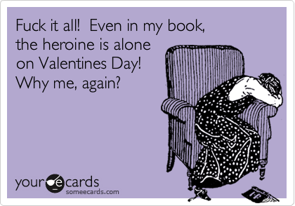 Fuck it all!  Even in my book, the heroine is alone on Valentines Day! Why me, again?