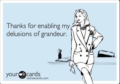 Thanks for enabling mydelusions of grandeur.