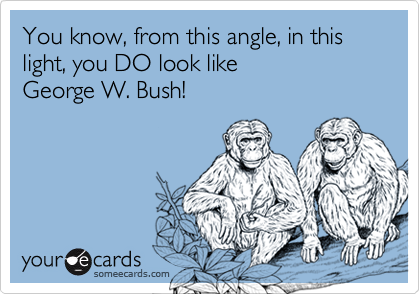 You know, from this angle, in this light, you DO look like George W. Bush!