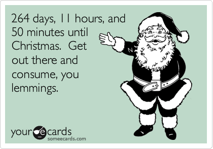 264 days, 11 hours, and 50 minutes until Christmas.  Get out there and consume, you lemmings.
