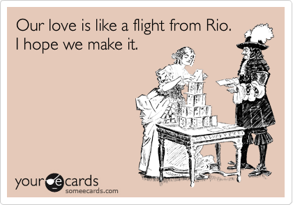Our love is like a flight from Rio.