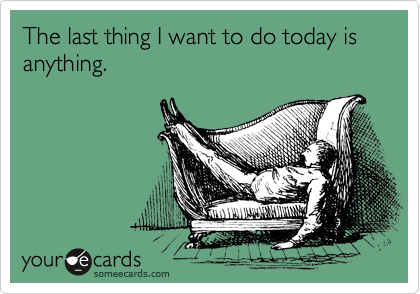 The last thing I want to do today is anything.