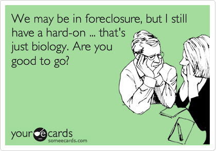 We may be in foreclosure, but I still have a hard-on ... that's just biology. Are you good to go?
