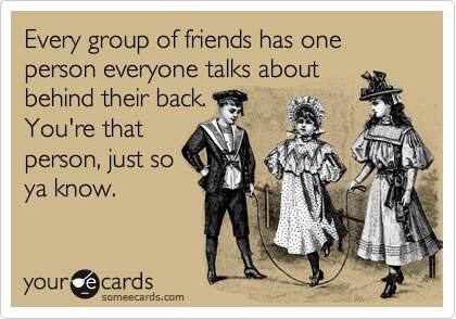 Every group of friends has one person everyone talks about behind their back. You're that person, just so ya know.