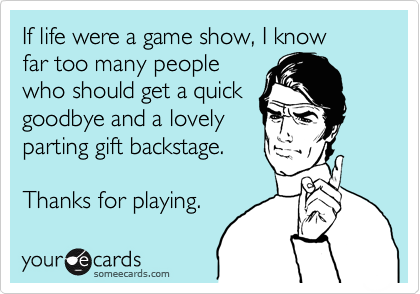 If life were a game show, I know  far too many people  who should get a quick  goodbye and a lovely  parting gift backstage.   Thanks for playing.