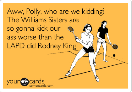Aww, Polly, who are we kidding?   The Williams Sisters are so gonna kick our ass worse than the LAPD did Rodney King