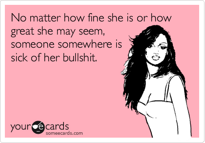 No matter how fine she is or how great she may seem,someone somewhere issick of her bullshit.