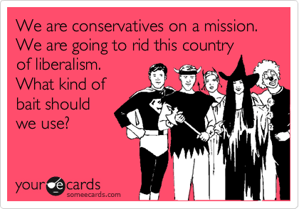 We are conservatives on a mission. We are going to rid this country of liberalism. What kind of bait should we use?