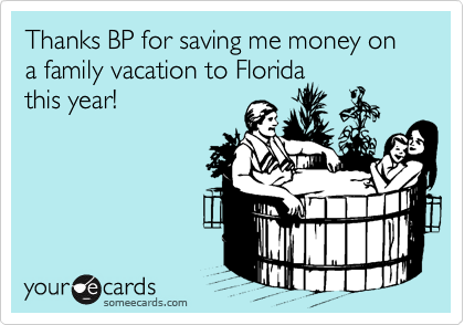 Thanks BP for saving me money on a family vacation to Florida this year!