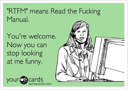 """RTFM"" means Read the Fucking Manual.   You're welcome. Now you can stop looking at me funny."