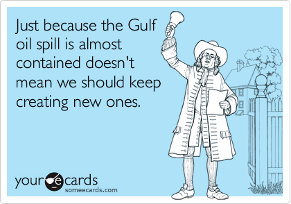 Just because the Gulf oil spill is almost contained doesn't mean we should keep creating new ones.