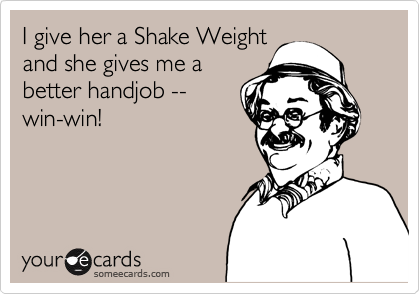 I give her a Shake Weight and she gives me a better handjob -- win-win!