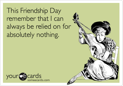 This Friendship Day remember that I can always be relied on for absolutely nothing.